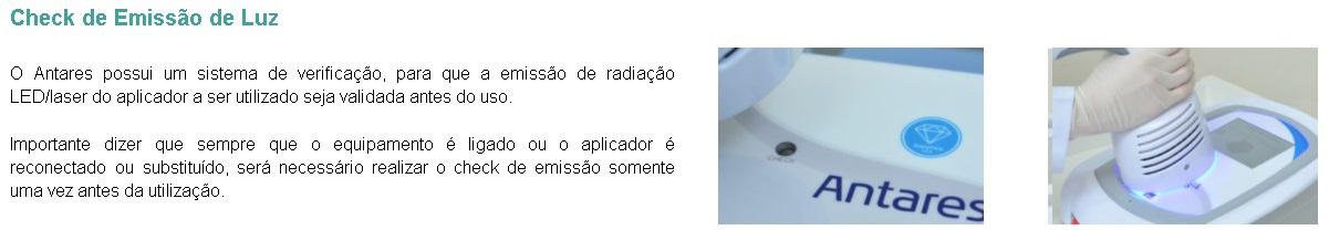 O Antares possui um sistema de verificação, para que a emissão de radiação LED/laser do aplicador a ser utilizado seja validada antes do uso.  Importante dizer que sempre que o equipamento é ligado ou o aplicador é reconectado ou substituído, será necessário realizar o check de emissão somente uma vez antes da utilização.