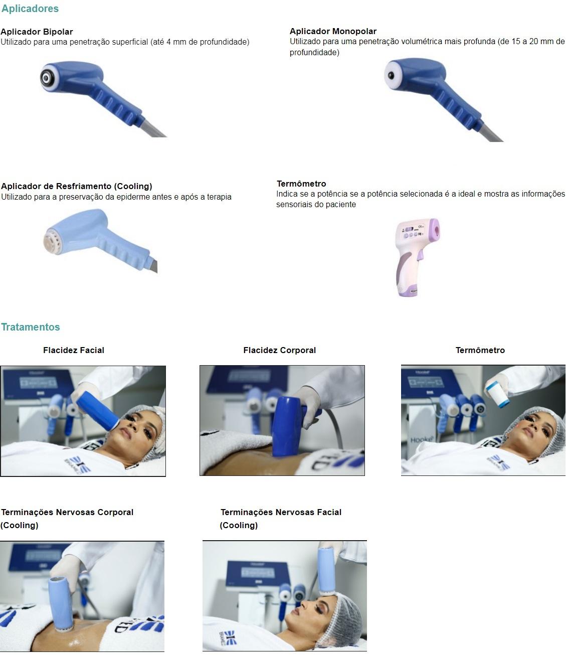 Aplicador Bipolar  Utilizado para uma penetração superficial (até 4 mm de profundidade)    Aplicador Monopolar  Utilizado para uma penetração volumétrica mais profunda (de 15 a 20 mm de profundidade)   Aplicador de Resfriamento (Cooling)  Utilizado para a preservação da epiderme antes e após a terapia  Termômetro Indica se a potência se a potência selecionada é a ideal e mostra as informações sensoriais do paciente   Tratamentos  Flacidez Facial      Flacidez Corporal                Termômetro  Terminações Nervosas Corporal (Cooling)  Terminações Nervosas Facial (Cooling)