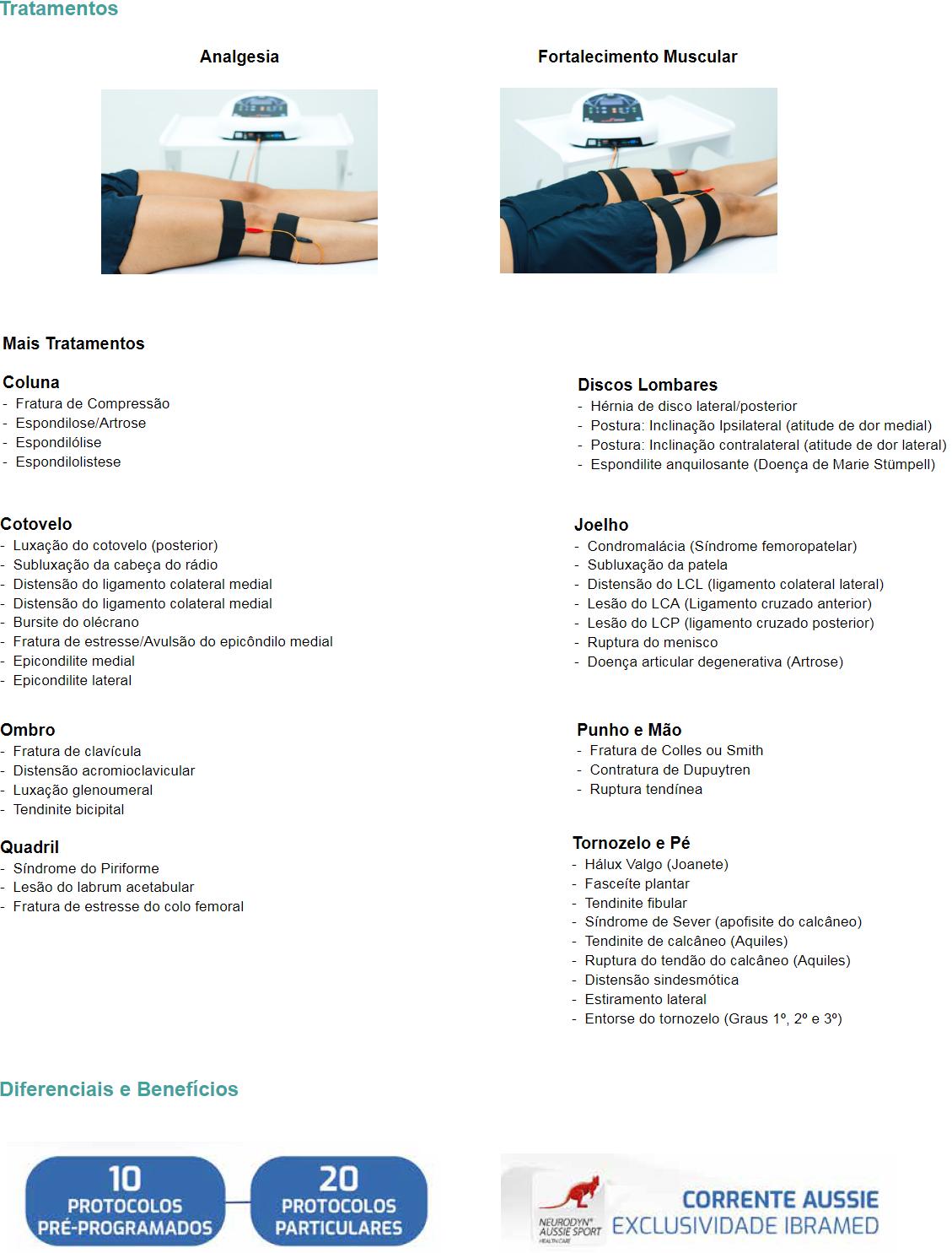 Tratamentos  Analgesia                        Fortalecimento Muscular     Mais Tratamentos  Coluna -  Fratura de Compressão -  Espondilose/Artrose -  Espondilólise -  Espondilolistese  Discos Lombares -  Hérnia de disco lateral/posterior -  Postura: Inclinação Ipsilateral (atitude de dor medial) -  Postura: Inclinação contralateral (atitude de dor lateral) -  Espondilite anquilosante (Doença de Marie Stümpell)  Cotovelo -  Luxação do cotovelo (posterior) -  Subluxação da cabeça do rádio -  Distensão do ligamento colateral medial -  Distensão do ligamento colateral medial -  Bursite do olécrano -  Fratura de estresse/Avulsão do epicôndilo medial -  Epicondilite medial -  Epicondilite lateral   Joelho -  Condromalácia (Síndrome femoropatelar) -  Subluxação da patela -  Distensão do LCL (ligamento colateral lateral) -  Lesão do LCA (Ligamento cruzado anterior) -  Lesão do LCP (ligamento cruzado posterior) -  Ruptura do menisco -  Doença articular degenerativa (Artrose)        Ombro -  Fratura de clavícula -  Distensão acromioclavicular -  Luxação glenoumeral -  Tendinite bicipital  Punho e Mão -  Fratura de Colles ou Smith -  Contratura de Dupuytren -  Ruptura tendínea  Quadril -  Síndrome do Piriforme -  Lesão do labrum acetabular  -  Fratura de estresse do colo femoral  Tornozelo e Pé -  Hálux Valgo (Joanete) -  Fasceíte plantar -  Tendinite fibular -  Síndrome de Sever (apofisite do calcâneo) -  Tendinite de calcâneo (Aquiles) -  Ruptura do tendão do calcâneo (Aquiles) -  Distensão sindesmótica -  Estiramento lateral -  Entorse do tornozelo (Graus 1º, 2º e 3º)