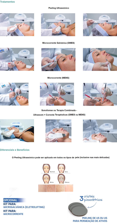 Tratamentos  Peeling Ultrassônico  Microcorrente Galvânica (GMES)  Microcorrente (MENS)   Sonoforese ou Terapia Combinada - Ultrassom + Corrente Terapêuticas (GMES ou MENS)   Diferenciais e Benefícios  O Peeling Ultrassônico pode ser aplicado em todos os tipos de pele (inclusive nas mais delicadas)