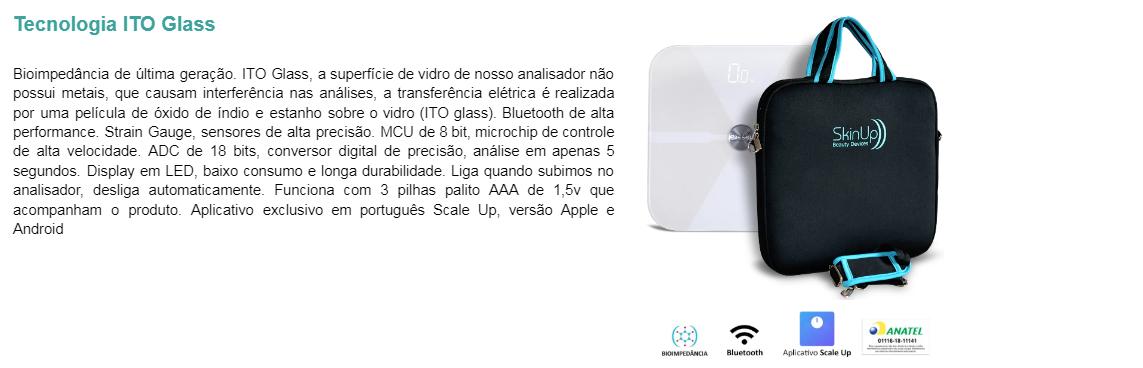 Bioimpedância de última geração. ITO Glass, a superfície de vidro de nosso analisador não possui metais, que causam interferência nas análises, a transferência elétrica é realizada por uma película de óxido de índio e estanho sobre o vidro (ITO glass). Bluetooth de alta performance. Strain Gauge, sensores de alta precisão. MCU de 8 bit, microchip de controle de alta velocidade. ADC de 18 bits, conversor digital de precisão, análise em apenas 5 segundos. Display em LED, baixo consumo e longa durabilidade. Liga quando subimos no analisador, desliga automaticamente. Funciona com 3 pilhas palito AAA de 1,5v que acompanham o produto. Aplicativo exclusivo em português Scale Up, versão Apple e Android.